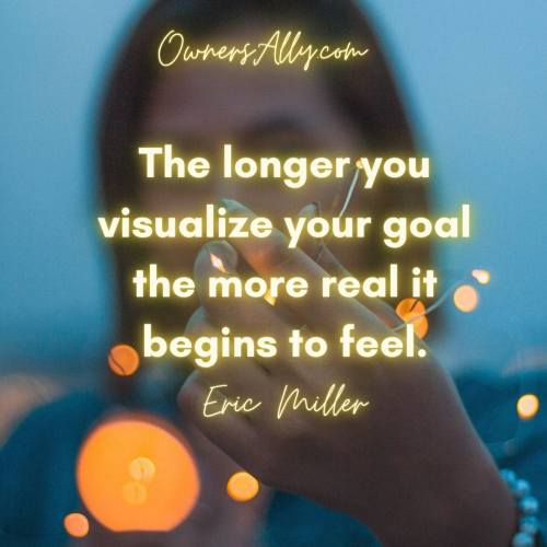 The longer you visualize your goal the more real it begins to feel, ownersally.com,#EricMiller