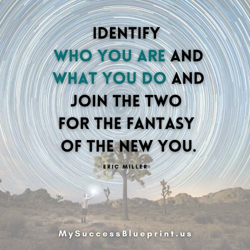 Identify who you are and what you do and join the two for the fantasy of the new you, MySuccessBlueprint.us, #EricMiller