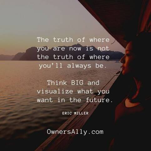 The truth of where you are now is not the truth of where you'll always be. Think BIG and visualize what you want in the future, ownersally.com,#EricMiller