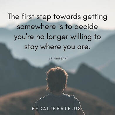The first step towards getting somewhere is to decide you're no longer willing to stay where you are, recalibrate.us