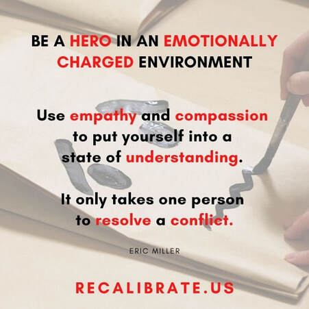 BE A HERO IN AN EMOTIONALLY CHARGED ENVIRONMENT Use empathy and compassion to put yourself into a state of understanding. It only takes one person to resolve a conflict., recalibrate.us