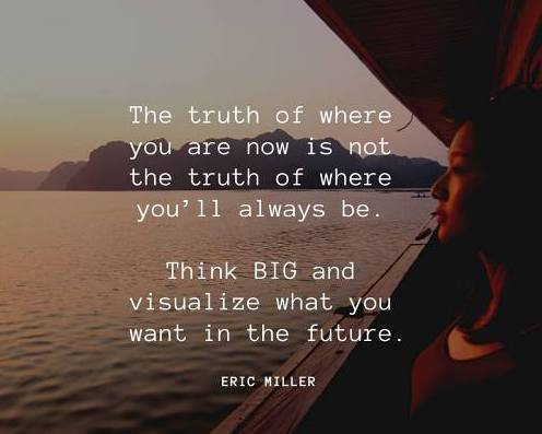 The truth of where you are now is not the truth of where you'll always be. Think BIG and visualize what you want in the future, NewMindsetAcademy.com,#EricMiller